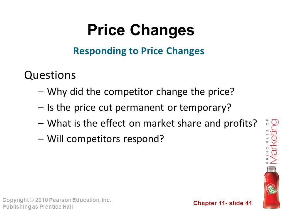 Chapter 11- slide 41 Copyright © 2010 Pearson Education, Inc. Publishing as Prentice Hall Price Changes Questions –Why did the competitor change the p