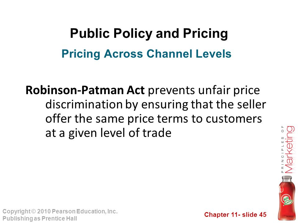 Chapter 11- slide 45 Copyright © 2010 Pearson Education, Inc. Publishing as Prentice Hall Public Policy and Pricing Robinson-Patman Act prevents unfai