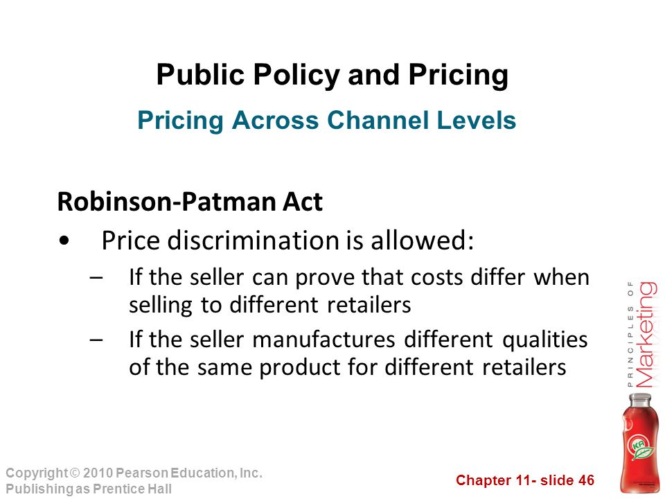 Chapter 11- slide 46 Copyright © 2010 Pearson Education, Inc. Publishing as Prentice Hall Public Policy and Pricing Robinson-Patman Act Price discrimi