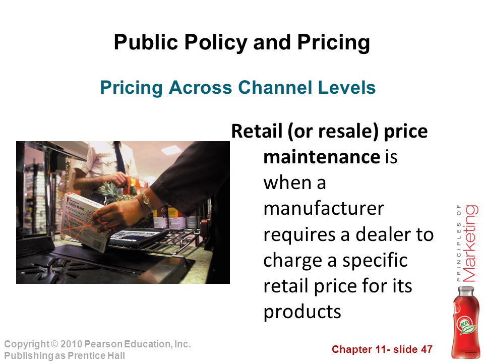 Chapter 11- slide 47 Copyright © 2010 Pearson Education, Inc. Publishing as Prentice Hall Public Policy and Pricing Retail (or resale) price maintenan