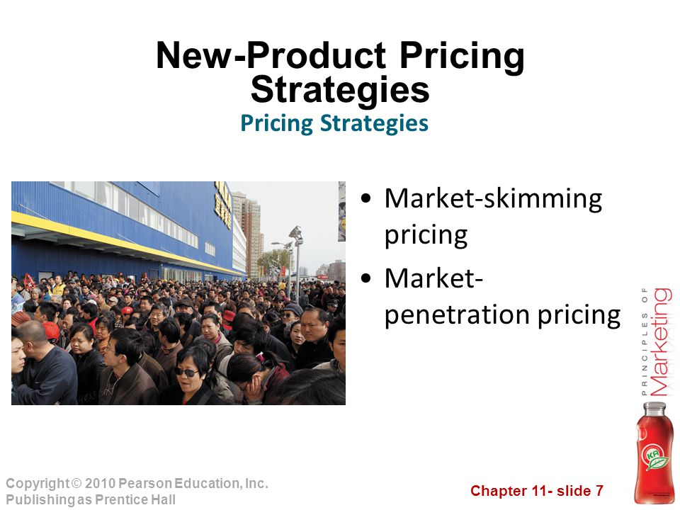 Chapter 11- slide 7 Copyright © 2010 Pearson Education, Inc. Publishing as Prentice Hall New-Product Pricing Strategies Market-skimming pricing Market