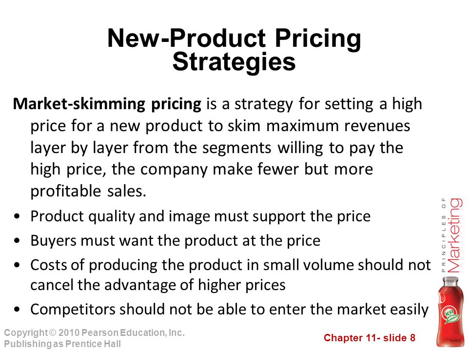 Chapter 11- slide 8 Copyright © 2010 Pearson Education, Inc. Publishing as Prentice Hall New-Product Pricing Strategies Market-skimming pricing is a s