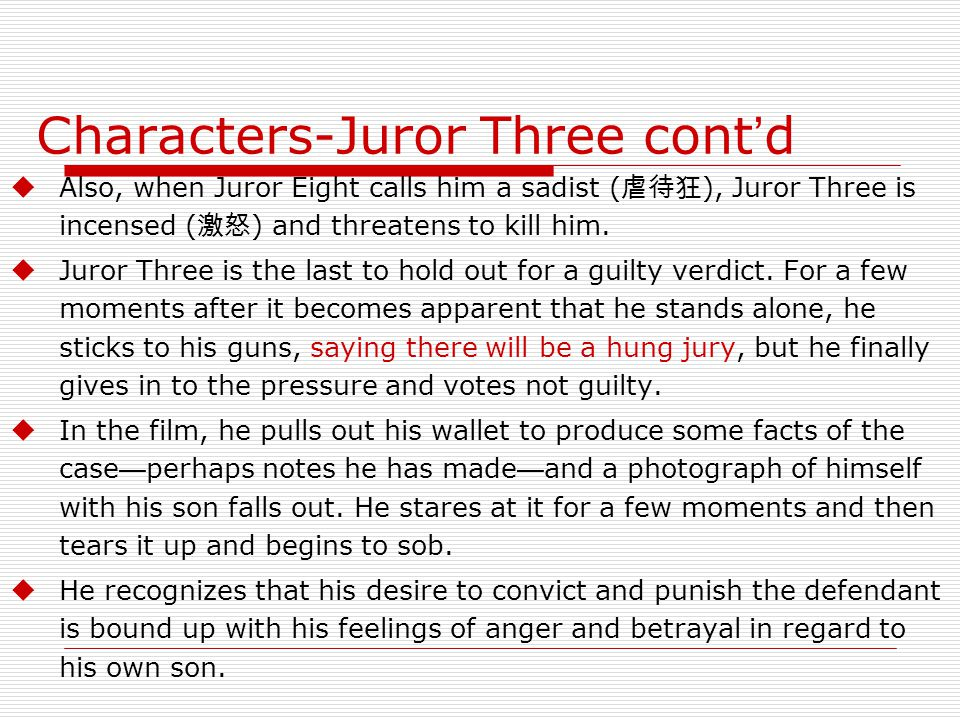 Characters-Juror Three cont ' d  Also, when Juror Eight calls him a sadist ( 虐待狂 ), Juror Three is incensed ( 激怒 ) and threatens to kill him.