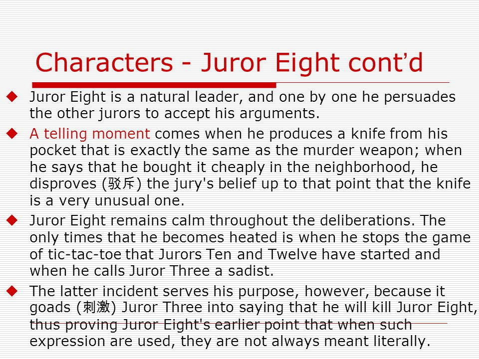 Characters - Juror Eight cont ' d  Juror Eight is a natural leader, and one by one he persuades the other jurors to accept his arguments.