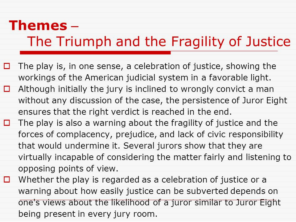 Themes – The Triumph and the Fragility of Justice  The play is, in one sense, a celebration of justice, showing the workings of the American judicial system in a favorable light.