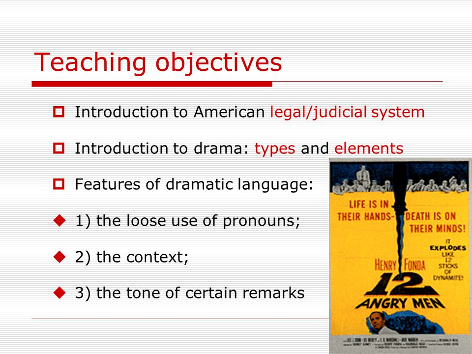 Teaching objectives  Introduction to American legal/judicial system  Introduction to drama: types and elements  Features of dramatic language:  1) the loose use of pronouns;  2) the context;  3) the tone of certain remarks
