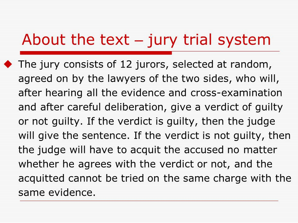 About the text – jury trial system  The jury consists of 12 jurors, selected at random, agreed on by the lawyers of the two sides, who will, after hearing all the evidence and cross-examination and after careful deliberation, give a verdict of guilty or not guilty.