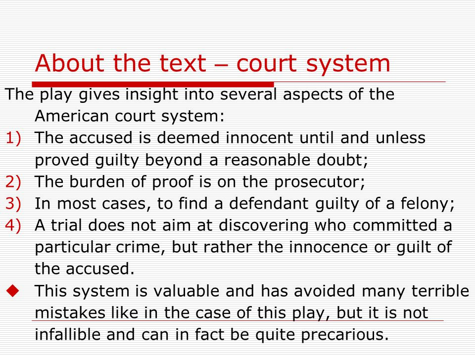 About the text – court system The play gives insight into several aspects of the American court system: 1)The accused is deemed innocent until and unless proved guilty beyond a reasonable doubt; 2)The burden of proof is on the prosecutor; 3)In most cases, to find a defendant guilty of a felony; 4)A trial does not aim at discovering who committed a particular crime, but rather the innocence or guilt of the accused.