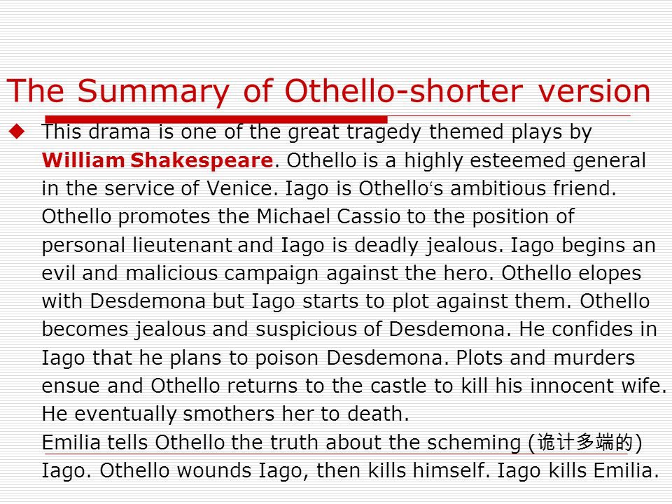 The Summary of Othello-shorter version  This drama is one of the great tragedy themed plays by William Shakespeare.