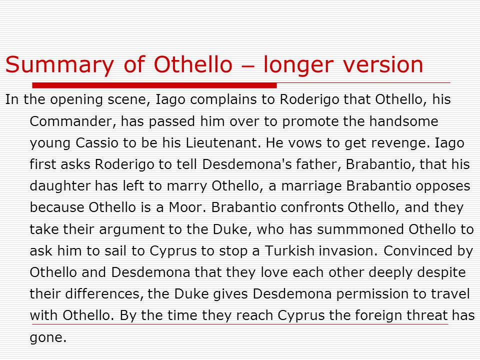 Summary of Othello – longer version In the opening scene, Iago complains to Roderigo that Othello, his Commander, has passed him over to promote the handsome young Cassio to be his Lieutenant.