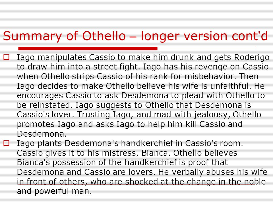 Summary of Othello – longer version cont ' d  Iago manipulates Cassio to make him drunk and gets Roderigo to draw him into a street fight.