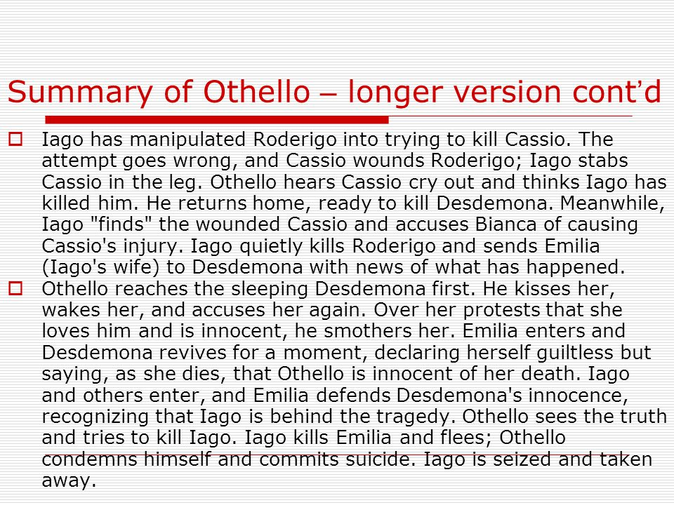 Summary of Othello – longer version cont ' d  Iago has manipulated Roderigo into trying to kill Cassio.