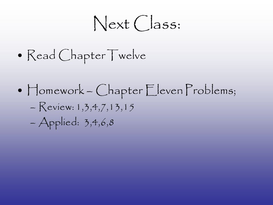 Next Class: Read Chapter Twelve Homework – Chapter Eleven Problems; –Review: 1,3,4,7,13,15 –Applied: 3,4,6,8