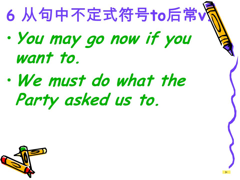 6 从句中不定式符号 to 后常 v. You may go now if you want to. We must do what the Party asked us to.