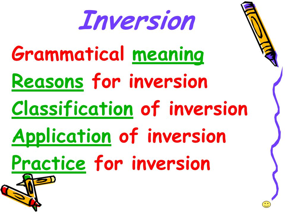 Inversion Grammatical meaningmeaning ReasonsReasons for inversion ClassificationClassification of inversion ApplicationApplication of inversion Practi