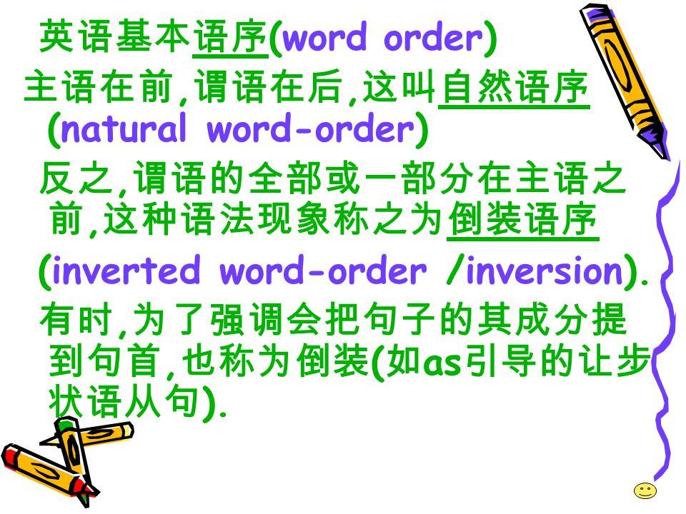 英语基本语序 (word order) 主语在前, 谓语在后, 这叫自然语序 (natural word-order) 反之, 谓语的全部或一部分在主语之 前, 这种语法现象称之为倒装语序 (inverted word-order /inversion).
