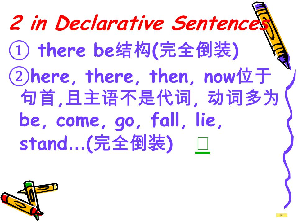 2 in Declarative Sentences ① there be 结构 ( 完全倒装 ) ② here, there, then, now 位于 句首, 且主语不是代词, 动词多为 be, come, go, fall, lie, stand … ( 完全倒装 ) ☆ ☆