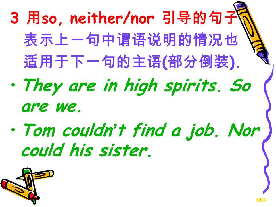 3 用 so, neither/nor 引导的句子 表示上一句中谓语说明的情况也 适用于下一句的主语 ( 部分倒装 ).