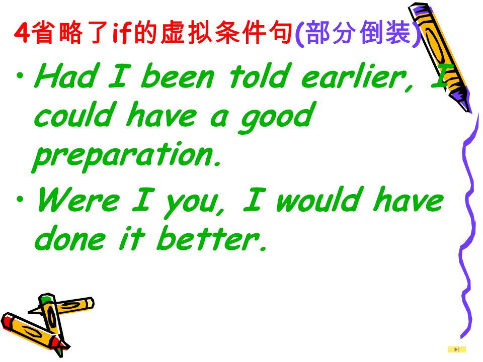 4 省略了 if 的虚拟条件句 ( 部分倒装 ) Had I been told earlier, I could have a good preparation. Were I you, I would have done it better.