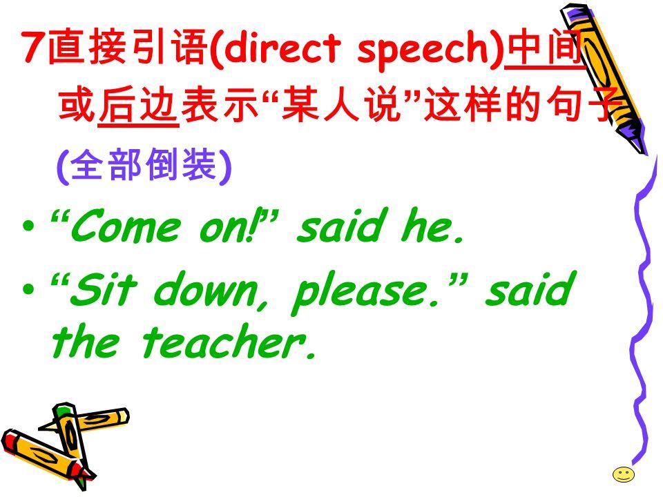7 直接引语 (direct speech) 中间 或后边表示 某人说 这样的句子 ( 全部倒装 ) Come on.
