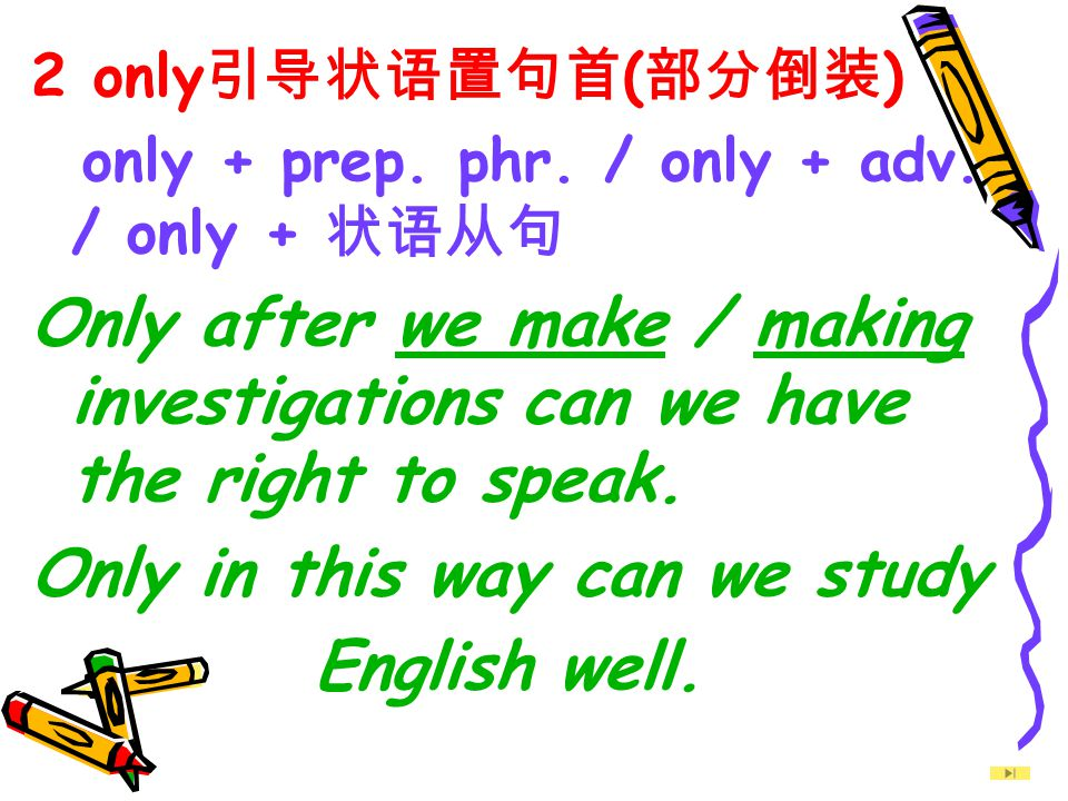 2 only 引导状语置句首 ( 部分倒装 ) only + prep. phr. / only + adv. / only + 状语从句 Only after we make / making investigations can we have the right to speak. Only