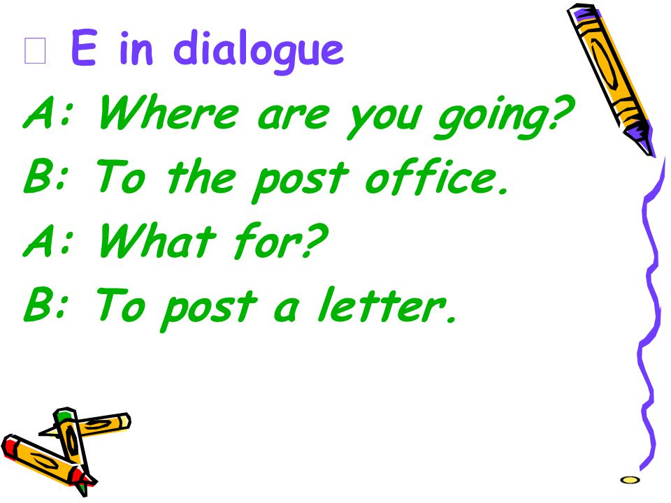 ☆ E in dialogue A: Where are you going? B: To the post office. A: What for? B: To post a letter.