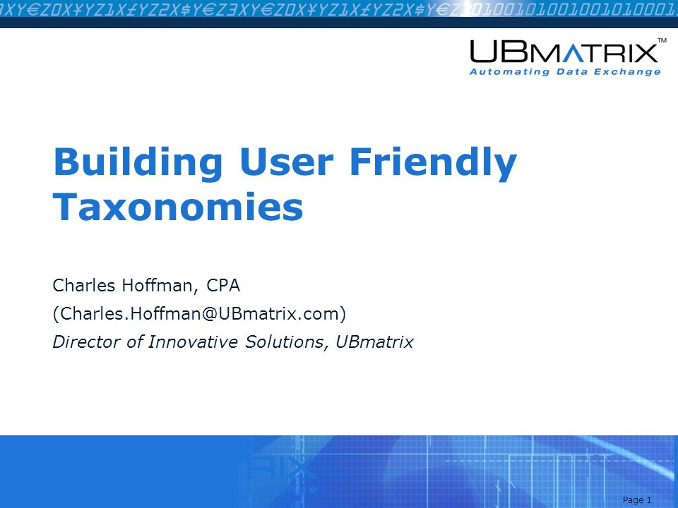 Page 1 Building User Friendly Taxonomies Charles Hoffman, CPA (Charles.Hoffman@UBmatrix.com) Director of Innovative Solutions, UBmatrix