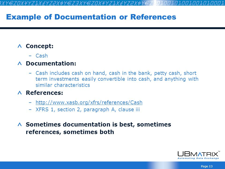 Page 13 Example of Documentation or References Concept: –Cash Documentation: –Cash includes cash on hand, cash in the bank, petty cash, short term investments easily convertible into cash, and anything with similar characteristics References: –http://www.xasb.org/xfrs/references/Cashhttp://www.xasb.org/xfrs/references/Cash –XFRS 1, section 2, paragraph A, clause iii Sometimes documentation is best, sometimes references, sometimes both