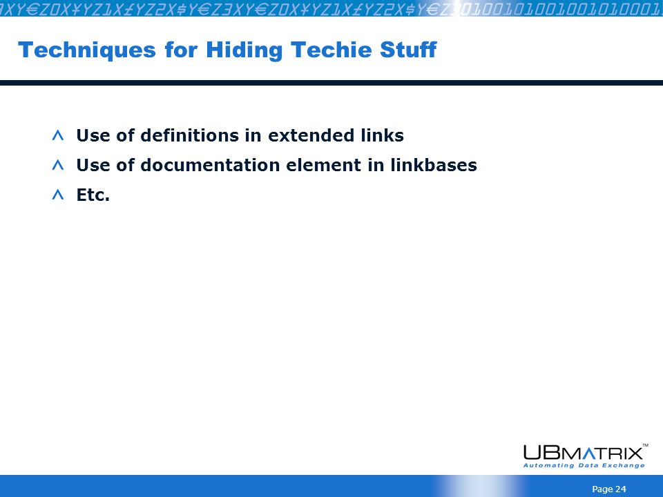 Page 24 Techniques for Hiding Techie Stuff Use of definitions in extended links Use of documentation element in linkbases Etc.