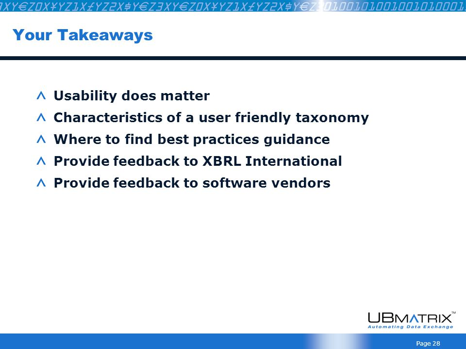 Page 28 Your Takeaways Usability does matter Characteristics of a user friendly taxonomy Where to find best practices guidance Provide feedback to XBRL International Provide feedback to software vendors
