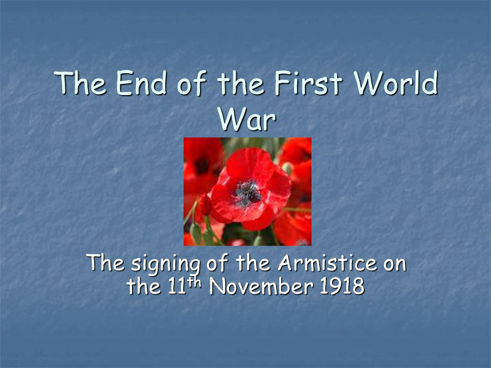 The End of the First World War The signing of the Armistice on the 11 th November 1918