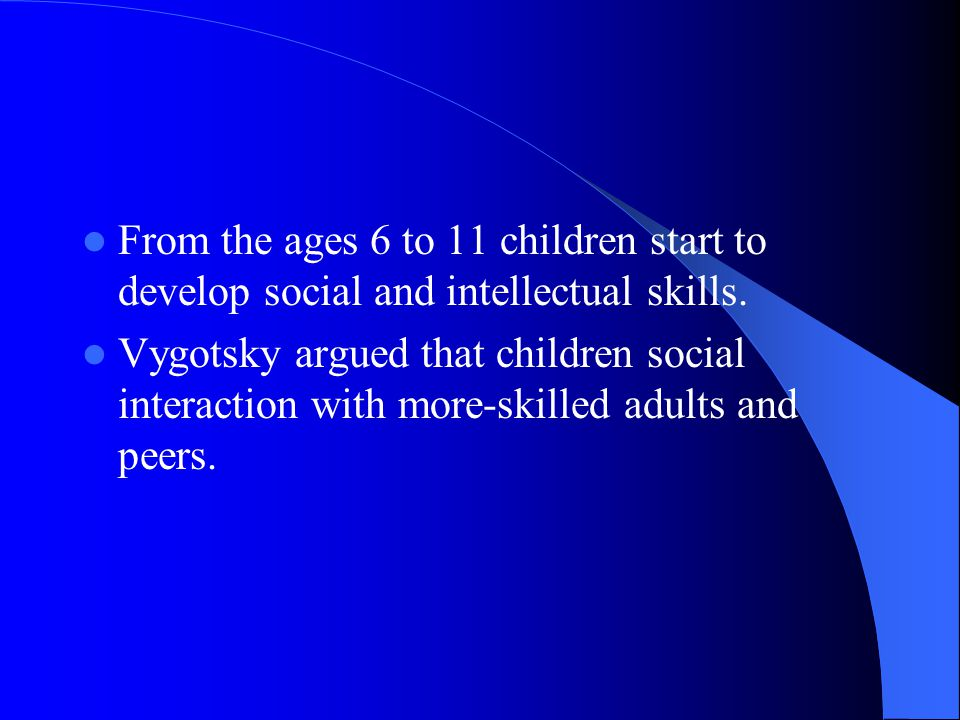 From the ages 6 to 11 children start to develop social and intellectual skills.