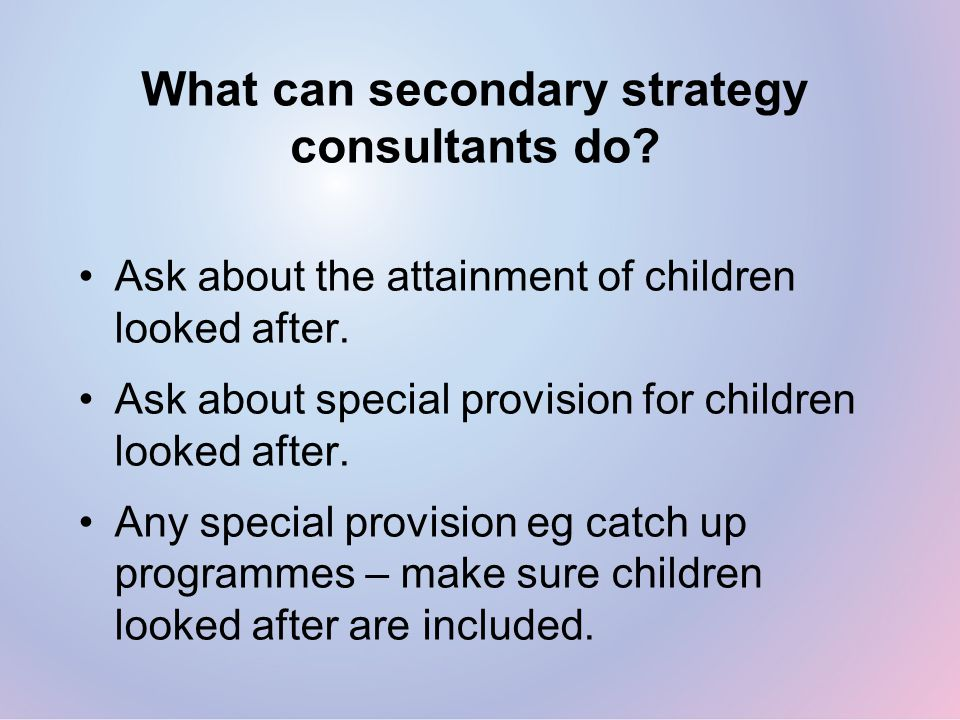 What can secondary strategy consultants do. Ask about the attainment of children looked after.