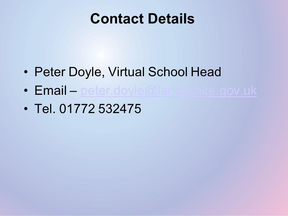 Contact Details Peter Doyle, Virtual School Head Email – peter.doyle@lancashire.gov.ukpeter.doyle@lancashire.gov.uk Tel. 01772 532475
