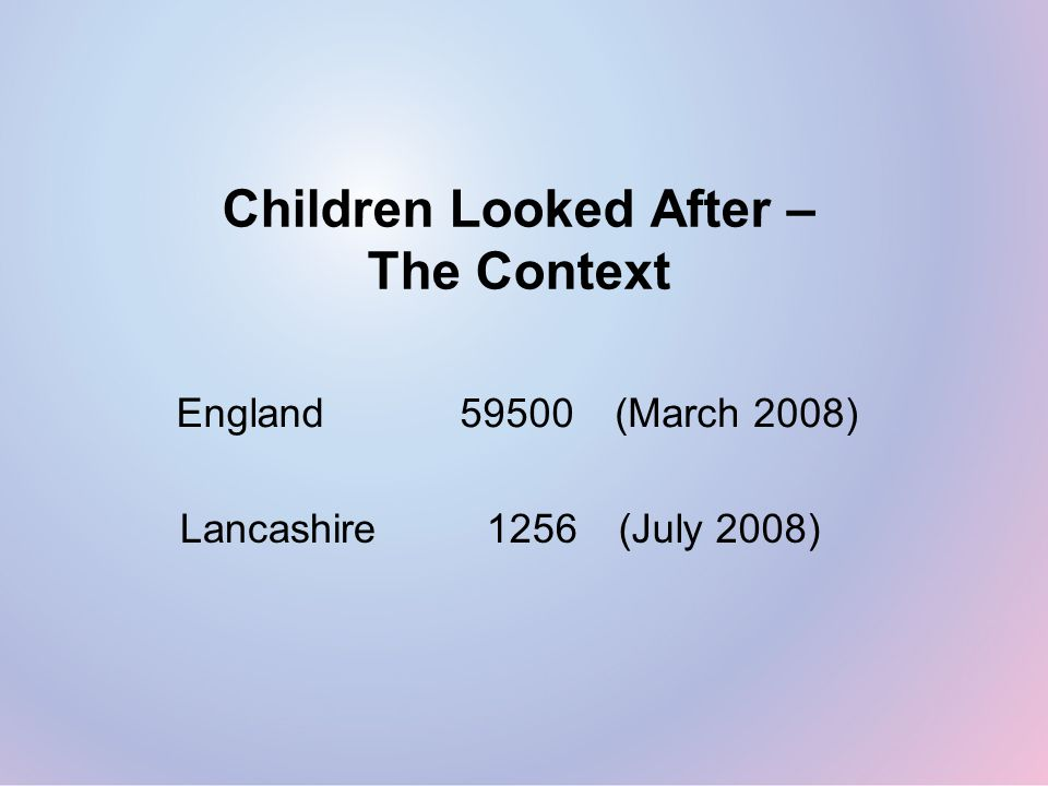 Children Looked After – The Context England59500(March 2008) Lancashire1256(July 2008)