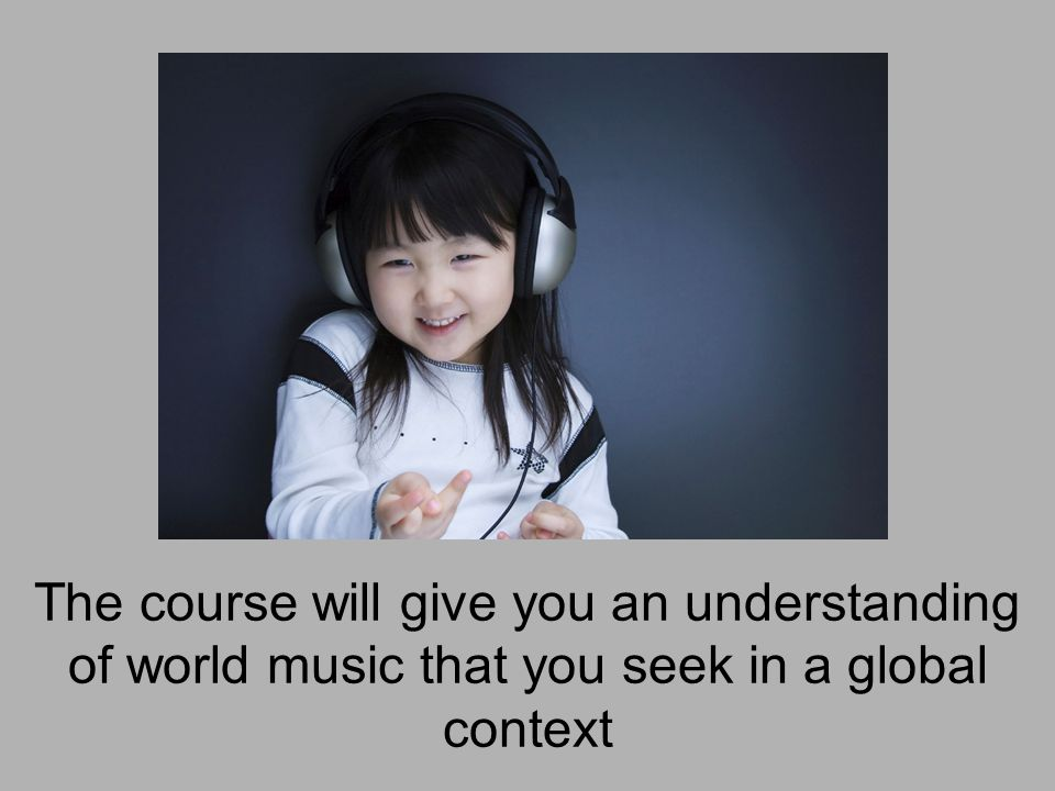 The course will give you an understanding of world music that you seek in a global context