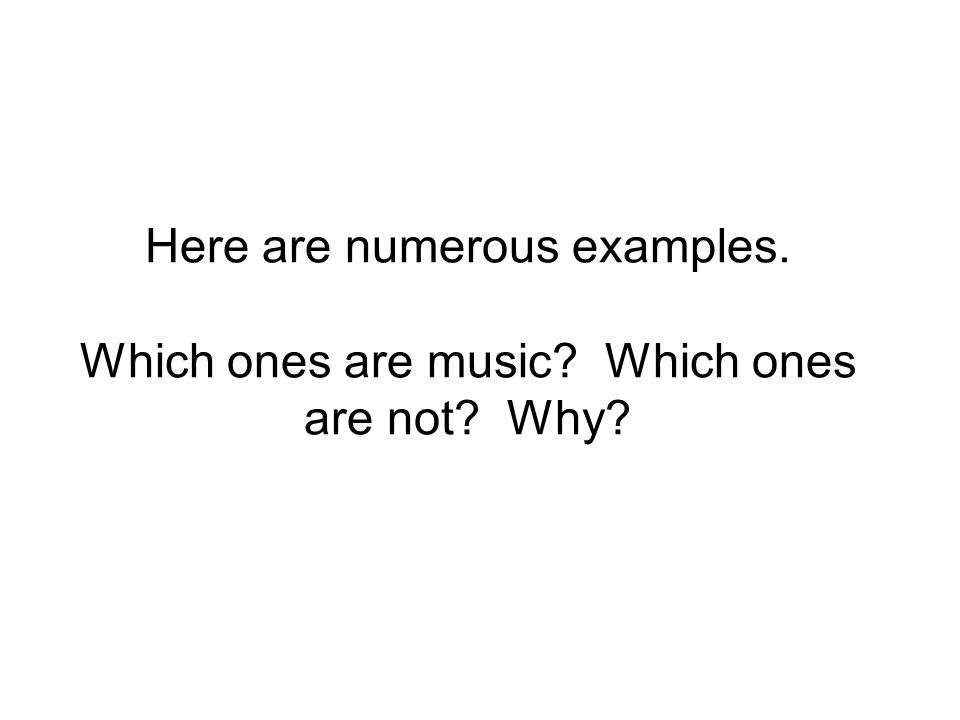 Here are numerous examples. Which ones are music? Which ones are not? Why?