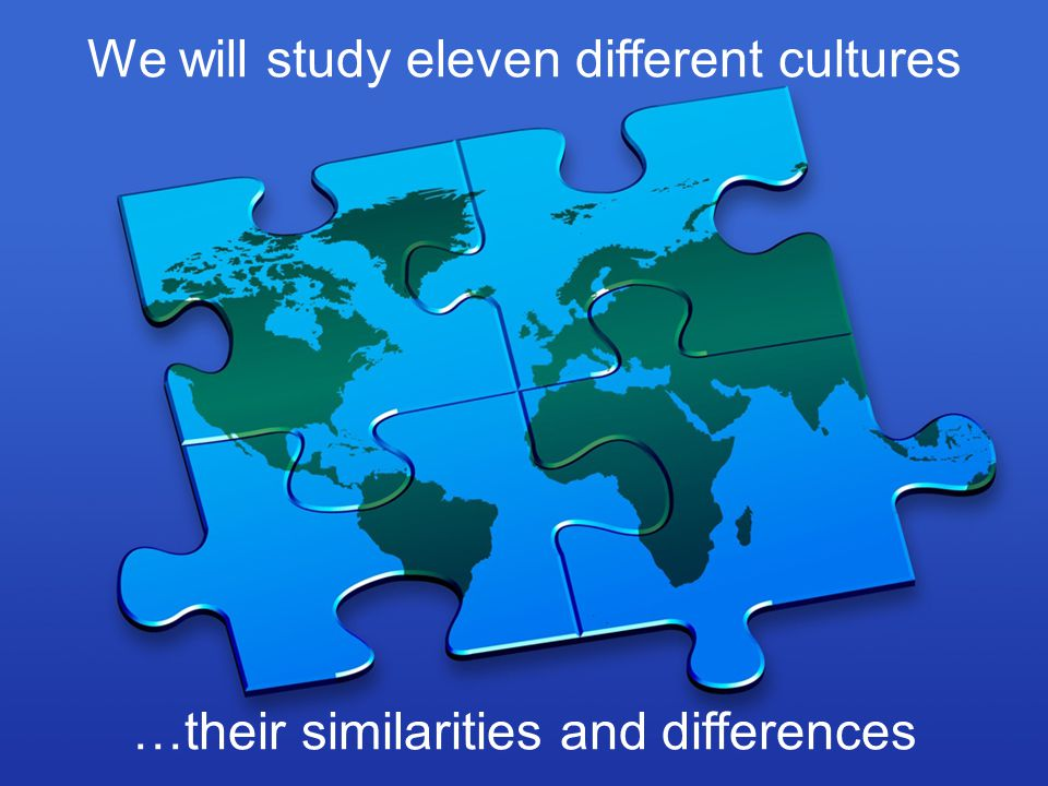 We will study eleven different cultures, their similarities and their differences We will study eleven different cultures …their similarities and diff