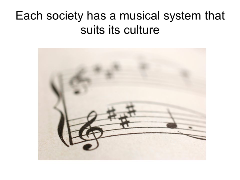 Each society has a musical system that suits its culture