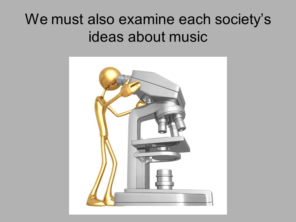 We must also examine each society's ideas about music