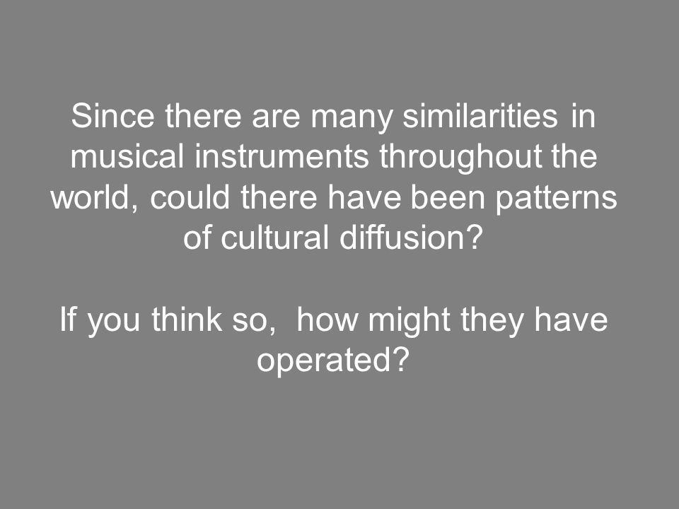 Since there are many similarities in musical instruments throughout the world, could there have been patterns of cultural diffusion? If you think so,