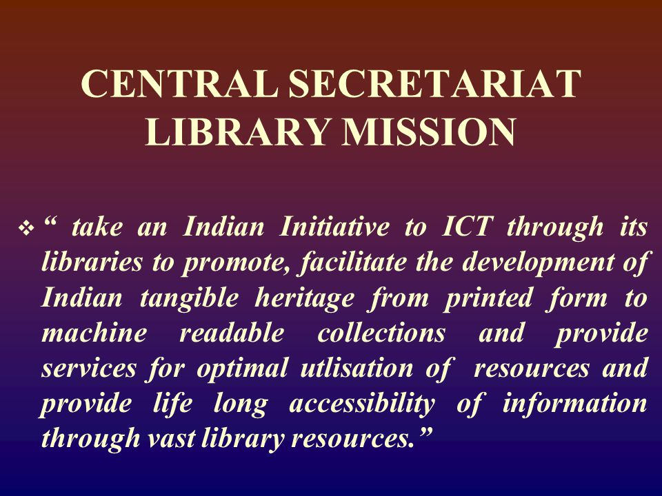 CENTRAL SECRETARIAT LIBRARY MISSION  take an Indian Initiative to ICT through its libraries to promote, facilitate the development of Indian tangible heritage from printed form to machine readable collections and provide services for optimal utlisation of resources and provide life long accessibility of information through vast library resources.