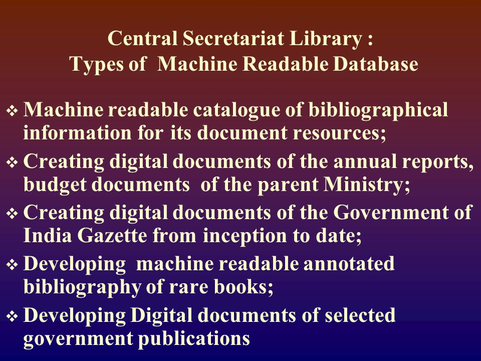 Central Secretariat Library : Types of Machine Readable Database  Machine readable catalogue of bibliographical information for its document resources;  Creating digital documents of the annual reports, budget documents of the parent Ministry;  Creating digital documents of the Government of India Gazette from inception to date;  Developing machine readable annotated bibliography of rare books;  Developing Digital documents of selected government publications
