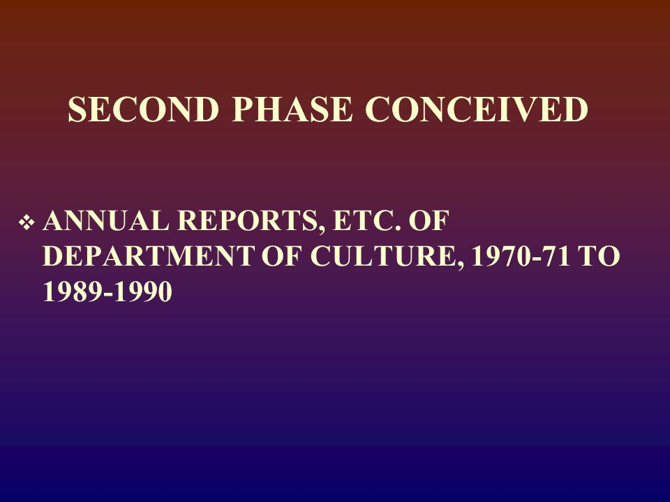 SECOND PHASE CONCEIVED  ANNUAL REPORTS, ETC. OF DEPARTMENT OF CULTURE, 1970-71 TO 1989-1990