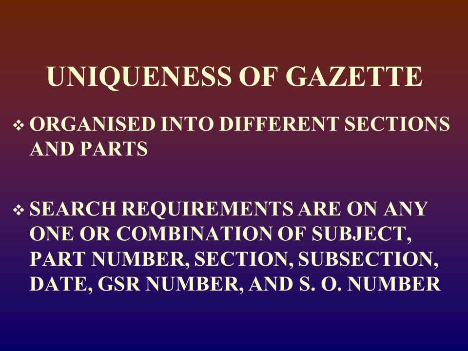 UNIQUENESS OF GAZETTE  ORGANISED INTO DIFFERENT SECTIONS AND PARTS  SEARCH REQUIREMENTS ARE ON ANY ONE OR COMBINATION OF SUBJECT, PART NUMBER, SECTION, SUBSECTION, DATE, GSR NUMBER, AND S.