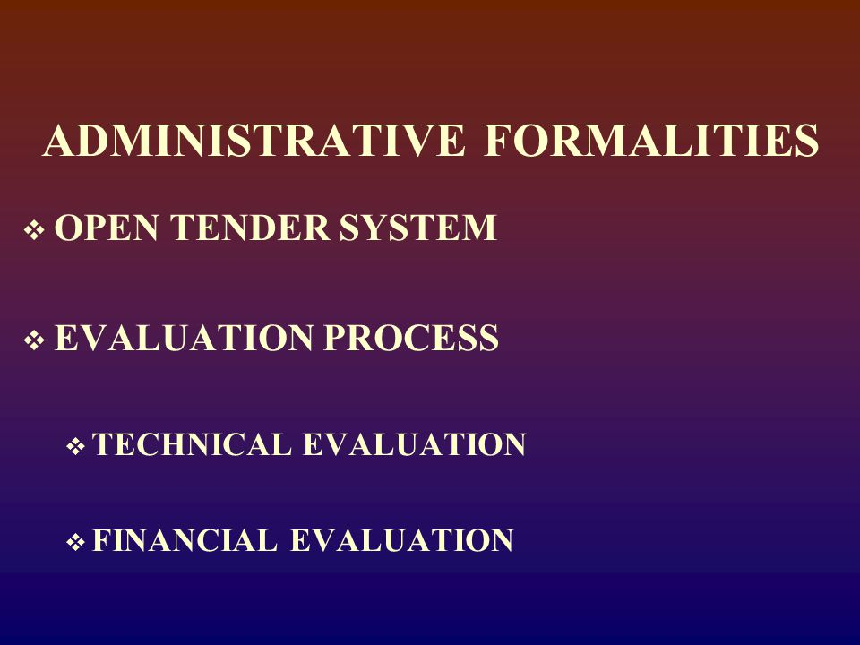ADMINISTRATIVE FORMALITIES  OPEN TENDER SYSTEM  EVALUATION PROCESS  TECHNICAL EVALUATION  FINANCIAL EVALUATION