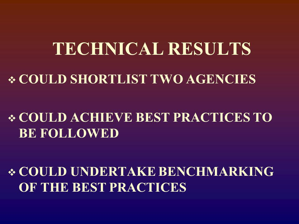 TECHNICAL RESULTS  COULD SHORTLIST TWO AGENCIES  COULD ACHIEVE BEST PRACTICES TO BE FOLLOWED  COULD UNDERTAKE BENCHMARKING OF THE BEST PRACTICES
