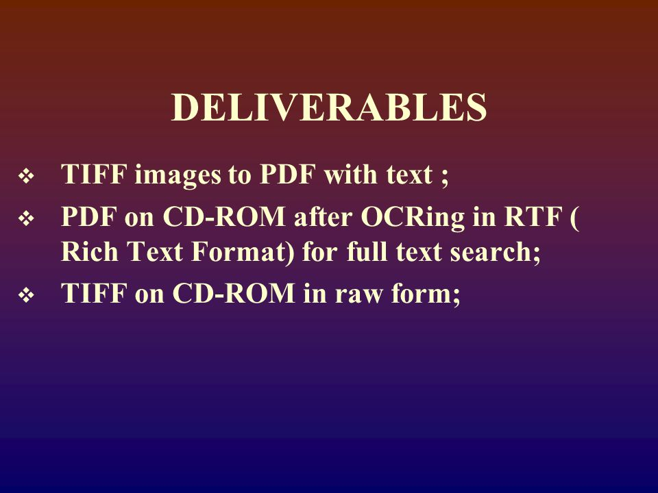 DELIVERABLES  TIFF images to PDF with text ;  PDF on CD-ROM after OCRing in RTF ( Rich Text Format) for full text search;  TIFF on CD-ROM in raw form;
