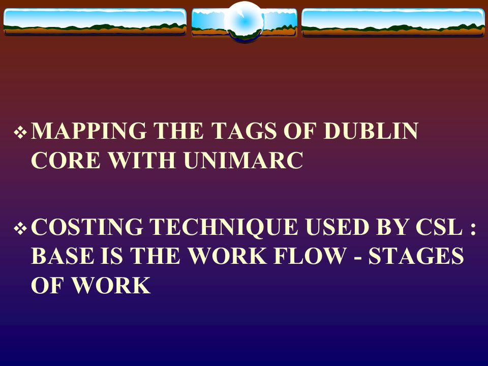  MAPPING THE TAGS OF DUBLIN CORE WITH UNIMARC  COSTING TECHNIQUE USED BY CSL : BASE IS THE WORK FLOW - STAGES OF WORK