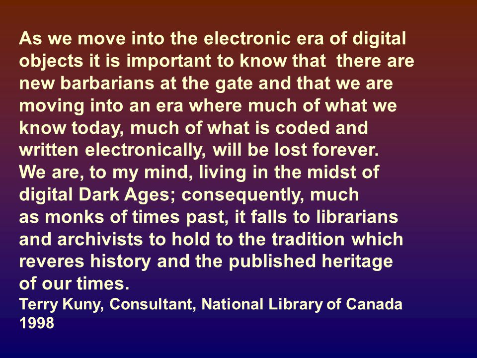 As we move into the electronic era of digital objects it is important to know that there are new barbarians at the gate and that we are moving into an era where much of what we know today, much of what is coded and written electronically, will be lost forever.